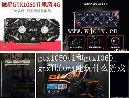 gtx1050ti和gtx1060_gtx1050ti能玩什么游戏.jpg